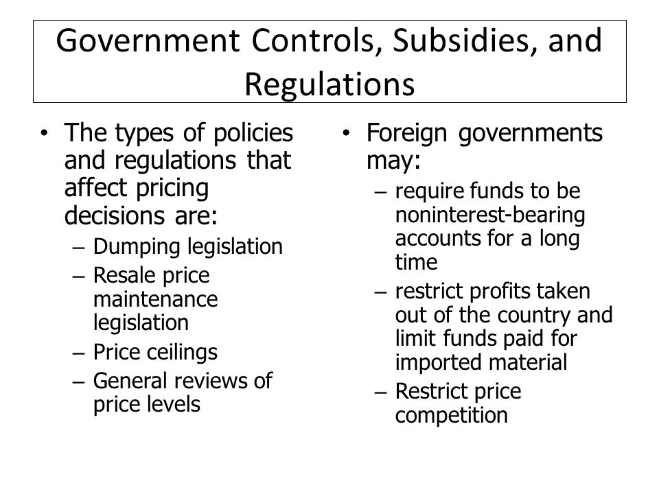 Government Controls, Subsidies, and Regulations The types of policies and regulations that affect pricing decisions are: – Dumping legislation – Resale price maintenance legislation – Price ceilings – General reviews of price levels Foreign governments may: – require funds to be noninterest-bearing accounts for a long time – restrict profits taken out of the country and limit funds paid for imported material – Restrict price competition