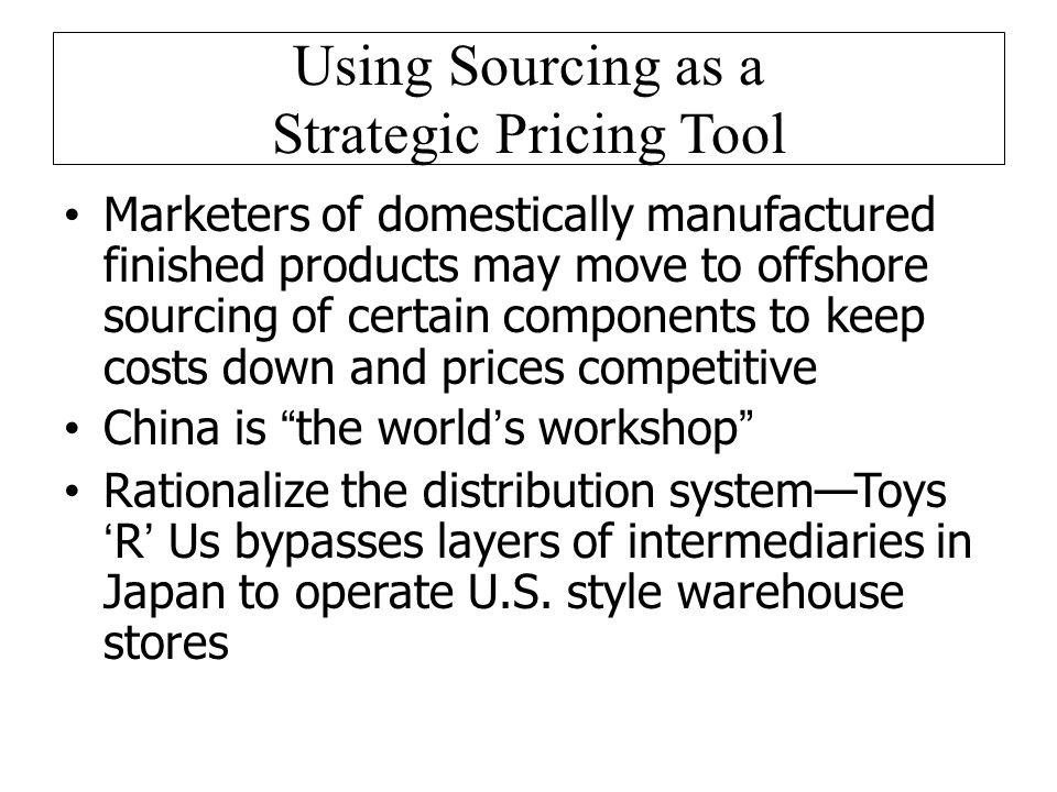 Using Sourcing as a Strategic Pricing Tool Marketers of domestically manufactured finished products may move to offshore sourcing of certain components to keep costs down and prices competitive China is the worlds workshop Rationalize the distribution systemToysR Us bypasses layers of intermediaries in Japan to operate U.S.