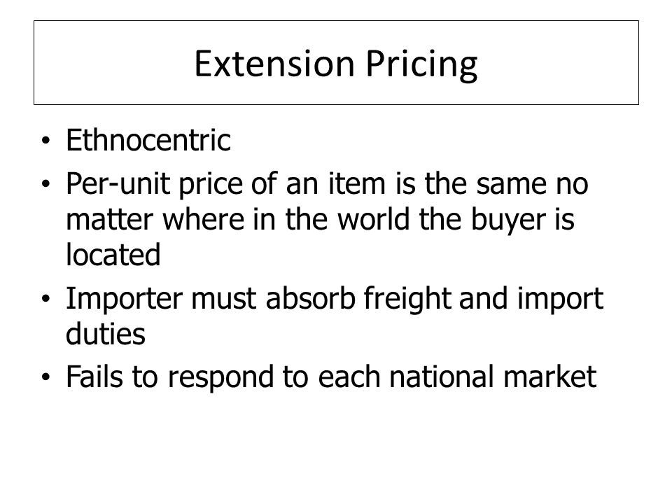Extension Pricing Ethnocentric Per-unit price of an item is the same no matter where in the world the buyer is located Importer must absorb freight and import duties Fails to respond to each national market