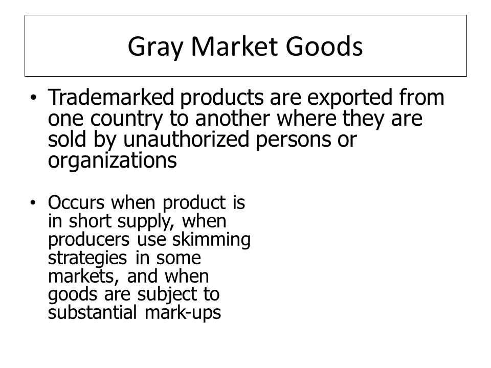 Gray Market Goods Trademarked products are exported from one country to another where they are sold by unauthorized persons or organizations Occurs when product is in short supply, when producers use skimming strategies in some markets, and when goods are subject to substantial mark-ups