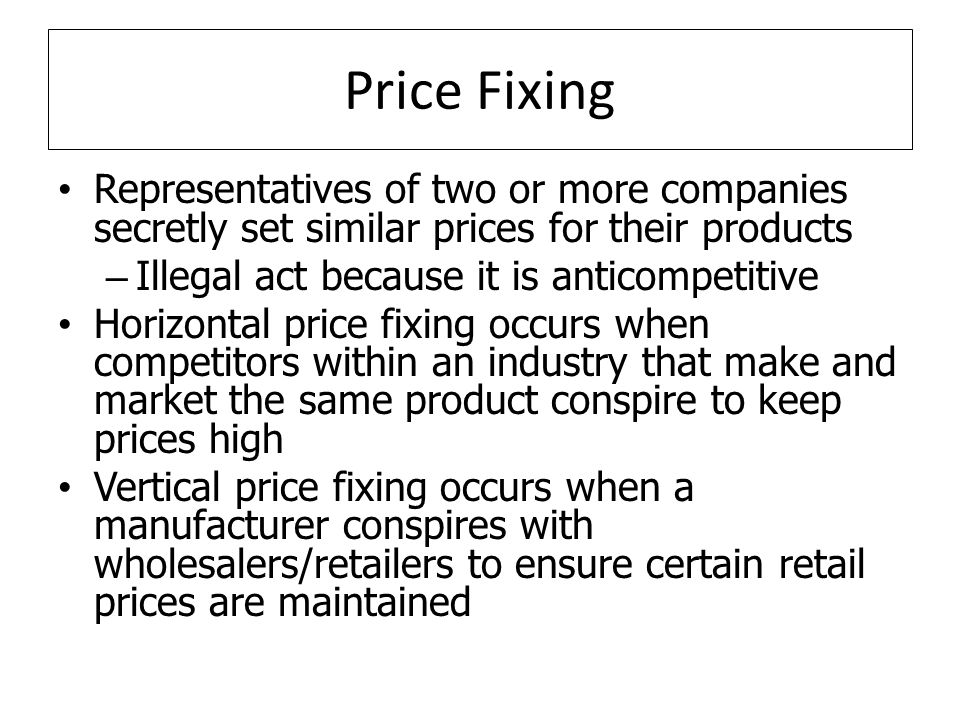 Price Fixing Representatives of two or more companies secretly set similar prices for their products – Illegal act because it is anticompetitive Horizontal price fixing occurs when competitors within an industry that make and market the same product conspire to keep prices high Vertical price fixing occurs when a manufacturer conspires with wholesalers/retailers to ensure certain retail prices are maintained