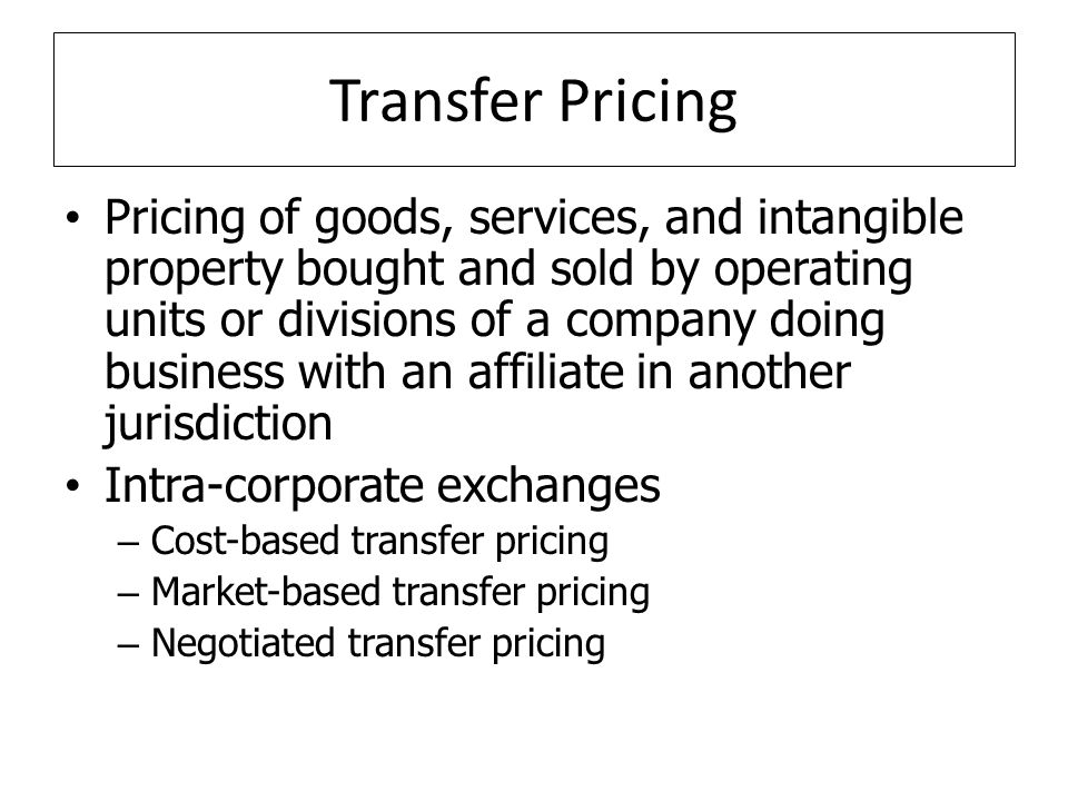 Transfer Pricing Pricing of goods, services, and intangible property bought and sold by operating units or divisions of a company doing business with an affiliate in another jurisdiction Intra-corporate exchanges – Cost-based transfer pricing – Market-based transfer pricing – Negotiated transfer pricing