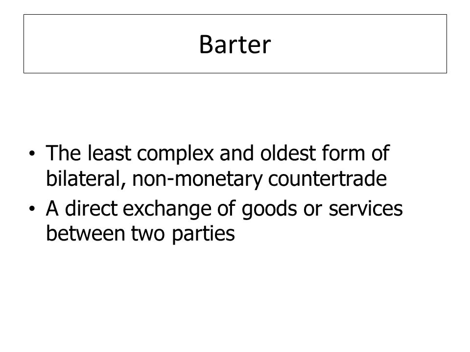 Barter The least complex and oldest form of bilateral, non-monetary countertrade A direct exchange of goods or services between two parties