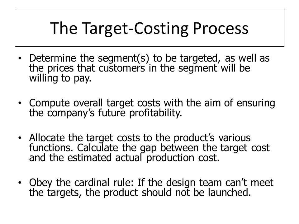 The Target-Costing Process Determine the segment(s) to be targeted, as well as the prices that customers in the segment will be willing to pay.