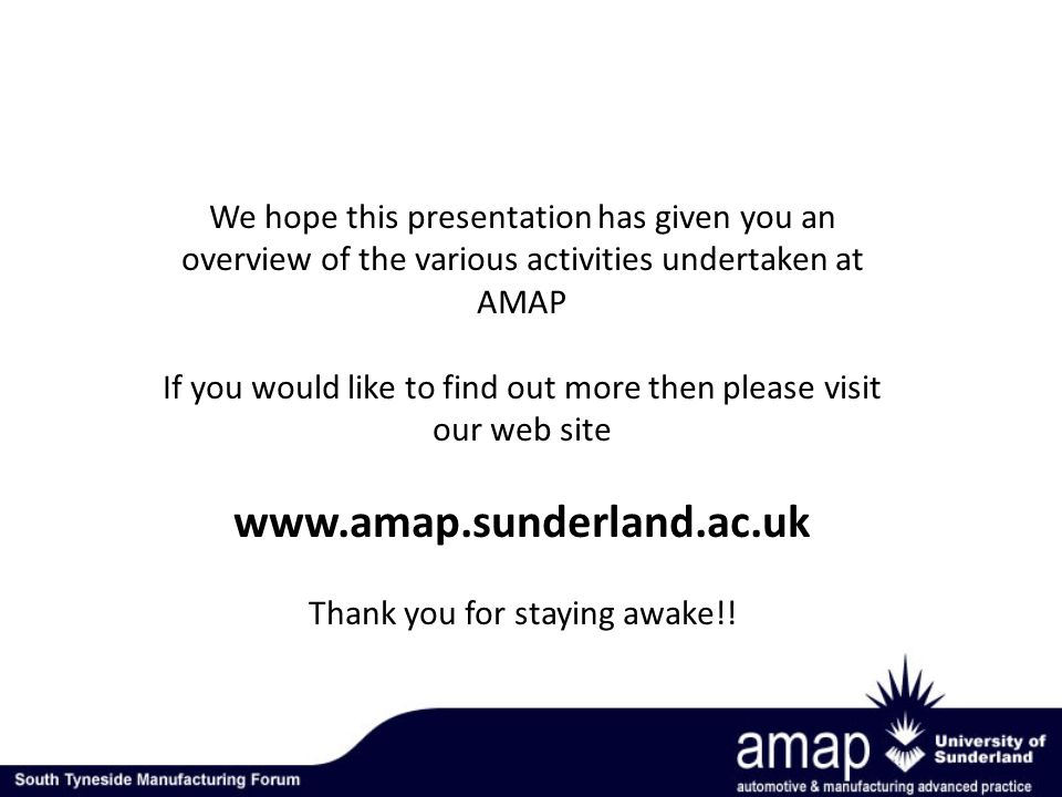 We hope this presentation has given you an overview of the various activities undertaken at AMAP If you would like to find out more then please visit our web site www.amap.sunderland.ac.uk Thank you for staying awake!!