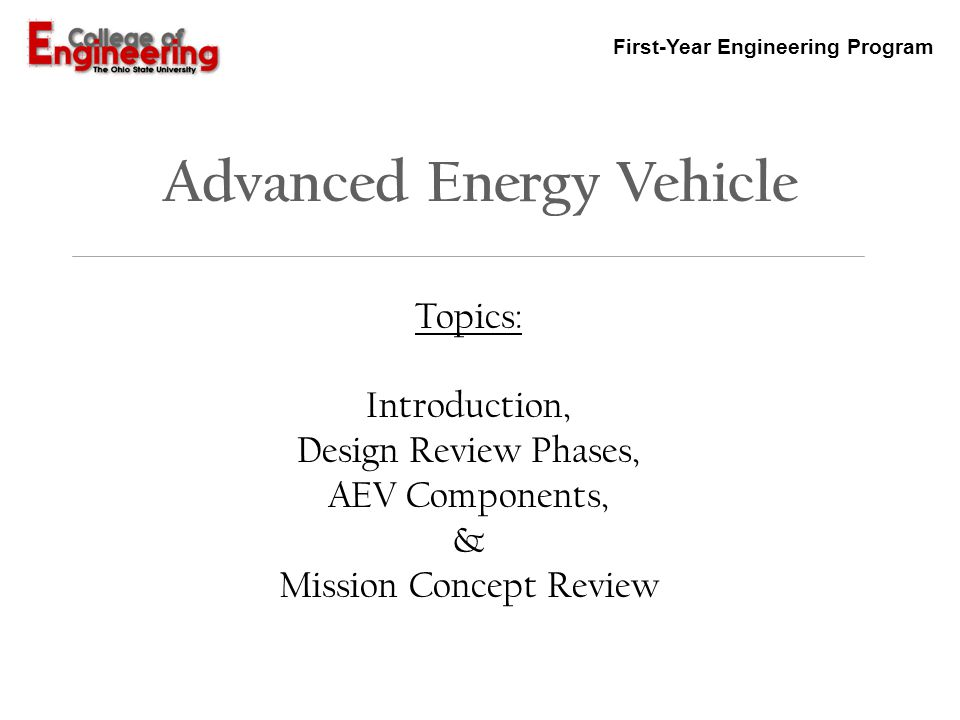 First-Year Engineering Program AEV Design Review Phases Procedure AEV design teams will demonstrate the design by: 1.Developing Test Readiness Review Documents to demonstrate that the team is prepared to meet the Performance Test Objectives 2.Developing a Preliminary Design Review Document from laboratory tests and Performance Test 1 3.Developing a Critical (Final) Design Review Document from detailed investigations in design, including the PDR, and Performance Tests 2-4