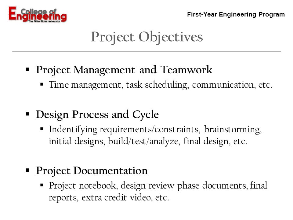 First-Year Engineering Program Project Management and Teamwork To successfully bring any complex project to completion requires proper planning and the coordinated effort of a group of people Expected to produce related documents such as a project schedule and team meeting records, all of which must be regularly updated and kept in the team project notebook (discussed next week) Additional information is included in the Project Description Document