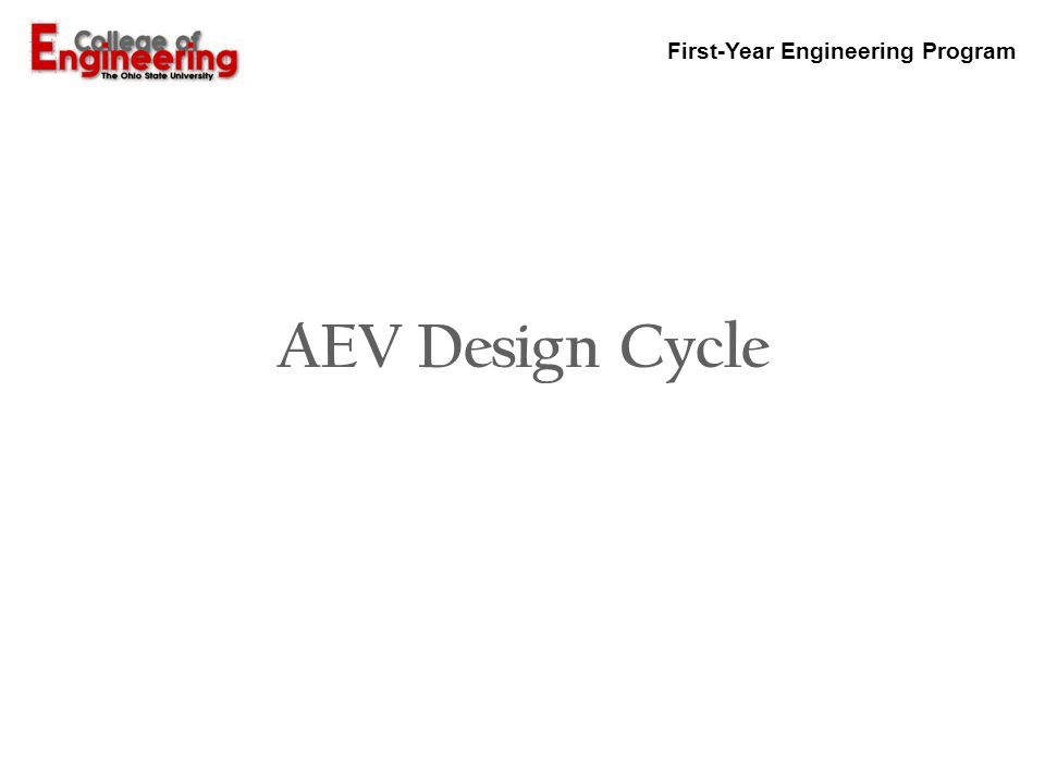 First-Year Engineering Program AEV Project Objective (Problem Definition) INITIAL CONCEPTS (Brainstorming) EXPERIMENTAL RESEARCH ANALYZE DESIGN DECISION RESEARCH COMPARE FINAL DESIGN Present AEV Design PT 1 PT 2 PT 3 PT 4 (System Analysis)(Programming)