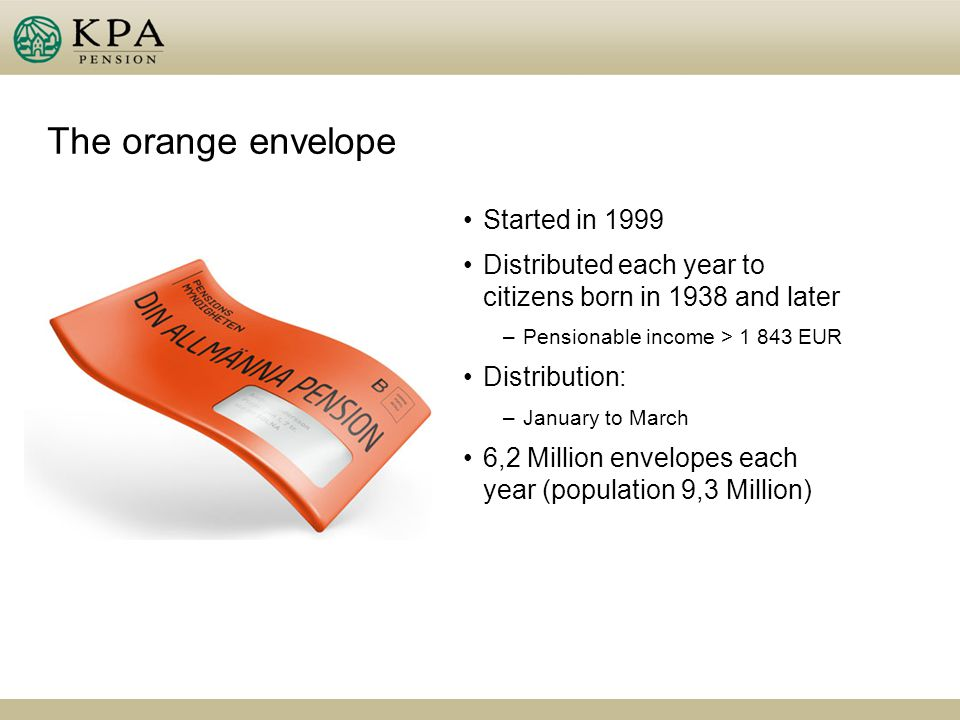 The orange envelope Started in 1999 Distributed each year to citizens born in 1938 and later –Pensionable income > 1 843 EUR Distribution: –January to March 6,2 Million envelopes each year (population 9,3 Million)
