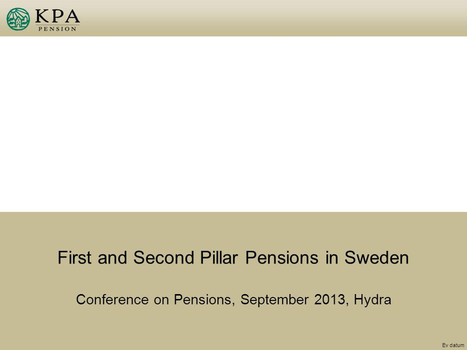 First and Second Pillar Pensions in Sweden Conference on Pensions, September 2013, Hydra Ev datum