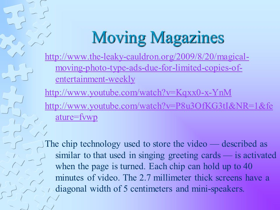 Moving Magazines   moving-photo-type-ads-due-for-limited-copies-of- entertainment-weekly   v=Kqxx0-x-YnM   v=P8u3OfKG3tI&NR=1&fe ature=fvwp The chip technology used to store the video described as similar to that used in singing greeting cards is activated when the page is turned.
