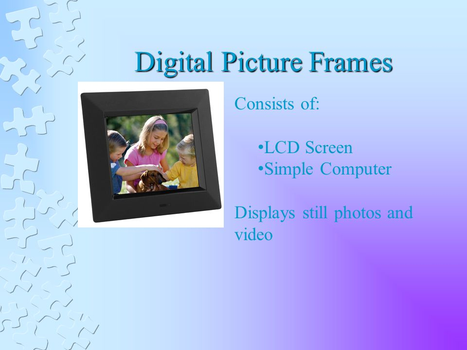 Digital Picture Frames Consists of: LCD Screen Simple Computer Displays still photos and video
