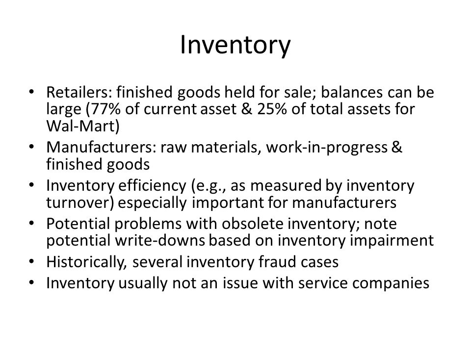 Inventory Retailers: finished goods held for sale; balances can be large (77% of current asset & 25% of total assets for Wal-Mart) Manufacturers: raw materials, work-in-progress & finished goods Inventory efficiency (e.g., as measured by inventory turnover) especially important for manufacturers Potential problems with obsolete inventory; note potential write-downs based on inventory impairment Historically, several inventory fraud cases Inventory usually not an issue with service companies