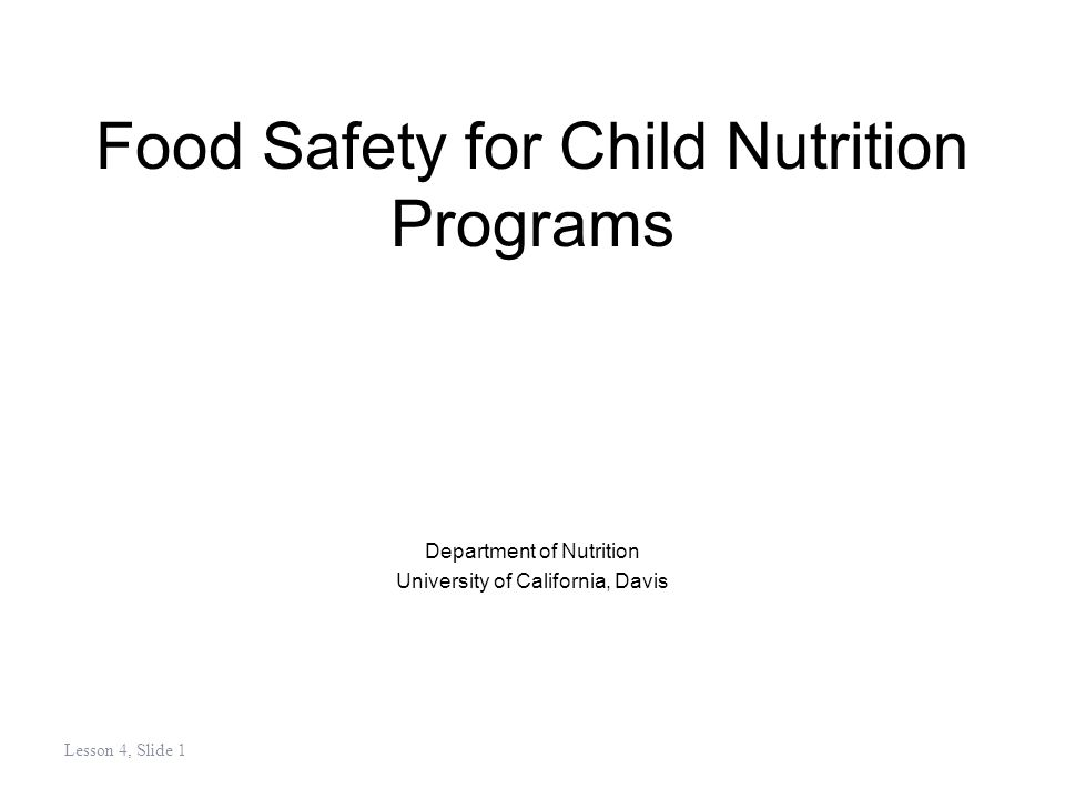 Lesson 4, Slide 1 Food Safety for Child Nutrition Programs Department of Nutrition University of California, Davis