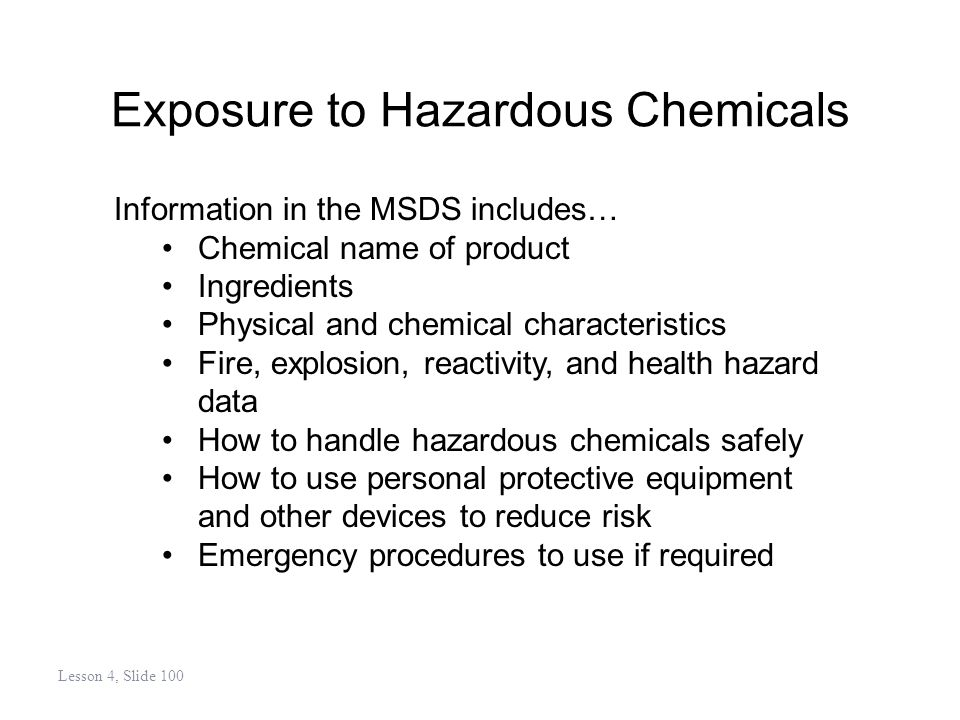 Exposure to Hazardous Chemicals Information in the MSDS includes… Chemical name of product Ingredients Physical and chemical characteristics Fire, explosion, reactivity, and health hazard data How to handle hazardous chemicals safely How to use personal protective equipment and other devices to reduce risk Emergency procedures to use if required Lesson 4, Slide 100