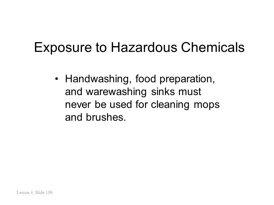 Exposure to Hazardous Chemicals Handwashing, food preparation, and warewashing sinks must never be used for cleaning mops and brushes.