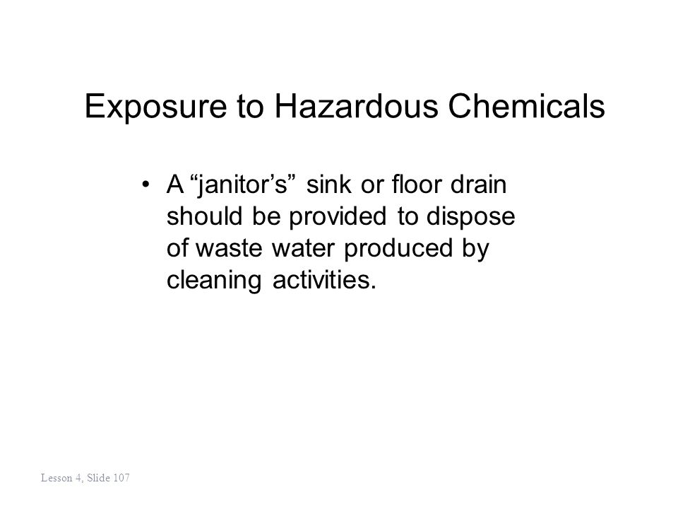 Exposure to Hazardous Chemicals A janitors sink or floor drain should be provided to dispose of waste water produced by cleaning activities.