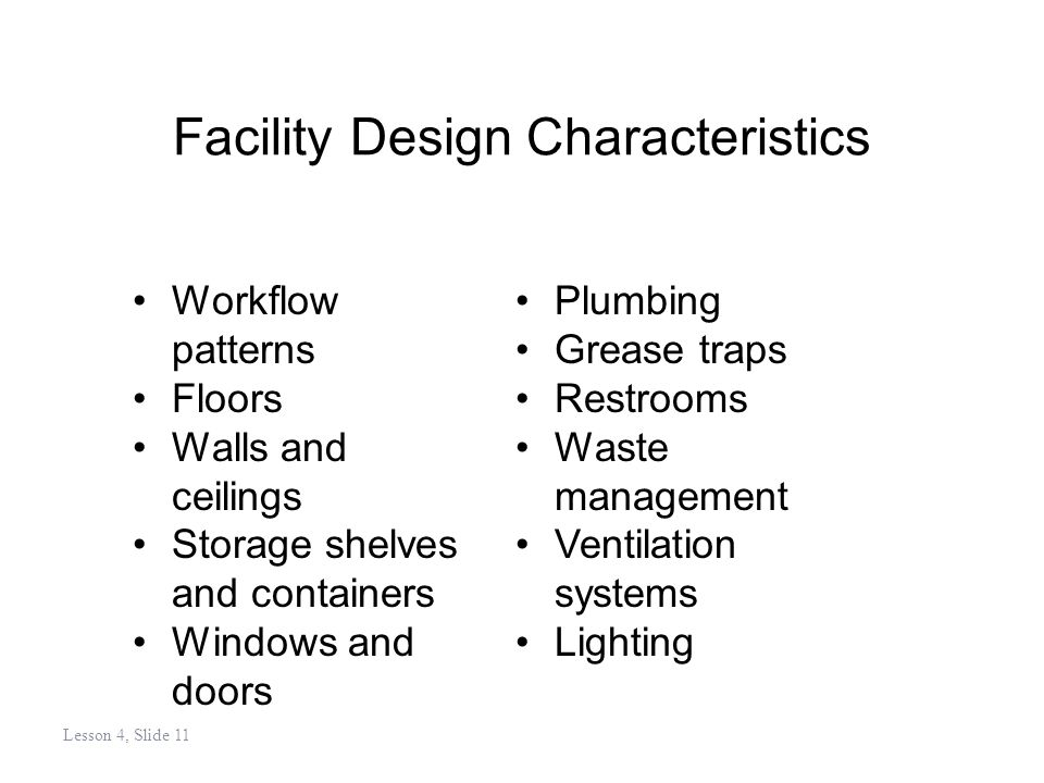 Facility Design Characteristics Workflow patterns Floors Walls and ceilings Storage shelves and containers Windows and doors Plumbing Grease traps Restrooms Waste management Ventilation systems Lighting Lesson 4, Slide 11