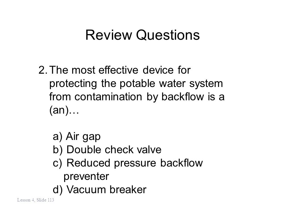 Review Questions 2.The most effective device for protecting the potable water system from contamination by backflow is a (an)… a) Air gap b) Double check valve c) Reduced pressure backflow preventer d) Vacuum breaker Lesson 4, Slide 113