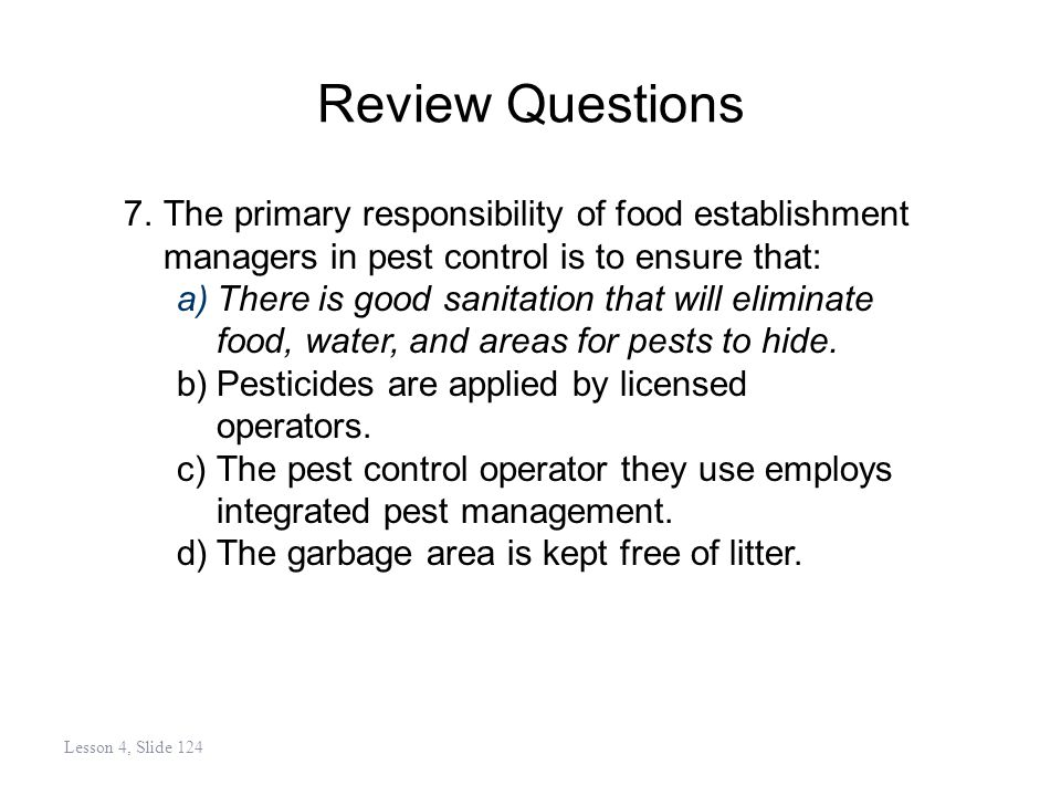 Review Questions 7.The primary responsibility of food establishment managers in pest control is to ensure that: a)There is good sanitation that will eliminate food, water, and areas for pests to hide.