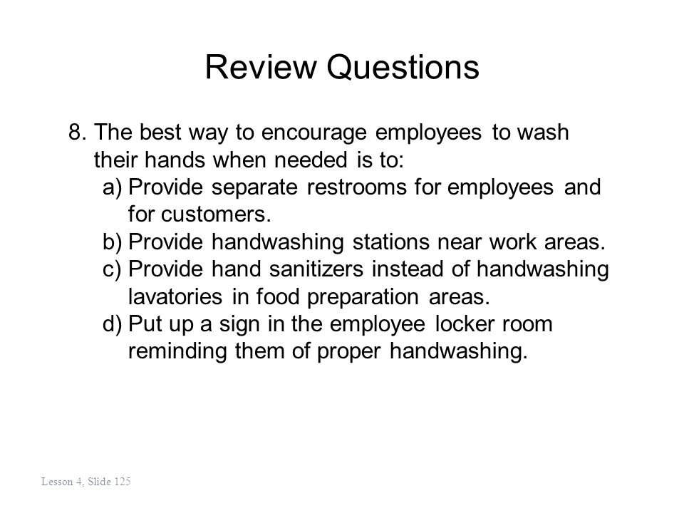 Review Questions 8.The best way to encourage employees to wash their hands when needed is to: a)Provide separate restrooms for employees and for customers.