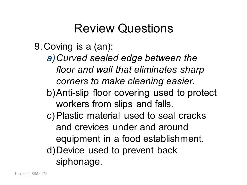 Review Questions 9.Coving is a (an): a)Curved sealed edge between the floor and wall that eliminates sharp corners to make cleaning easier.