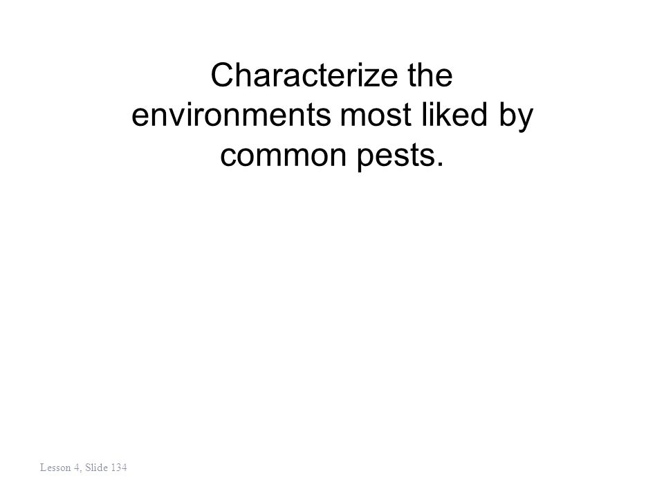 Characterize the environments most liked by common pests. Lesson 4, Slide 134