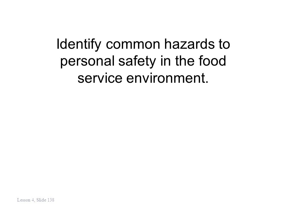 Identify common hazards to personal safety in the food service environment. Lesson 4, Slide 138