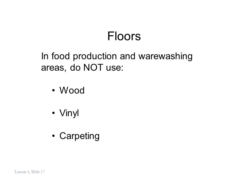 Floors In food production and warewashing areas, do NOT use: Wood Vinyl Carpeting Lesson 4, Slide 17