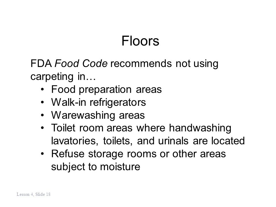 Floors FDA Food Code recommends not using carpeting in… Food preparation areas Walk-in refrigerators Warewashing areas Toilet room areas where handwashing lavatories, toilets, and urinals are located Refuse storage rooms or other areas subject to moisture Lesson 4, Slide 18
