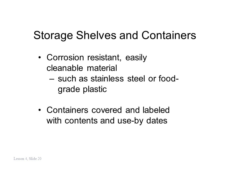 Storage Shelves and Containers Corrosion resistant, easily cleanable material –such as stainless steel or food- grade plastic Containers covered and labeled with contents and use-by dates Lesson 4, Slide 20