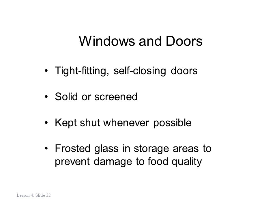 Windows and Doors Tight-fitting, self-closing doors Solid or screened Kept shut whenever possible Frosted glass in storage areas to prevent damage to food quality Lesson 4, Slide 22