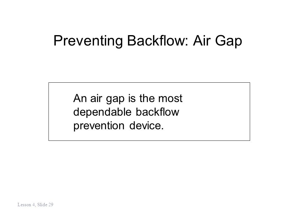Preventing Backflow: Air Gap An air gap is the most dependable backflow prevention device.