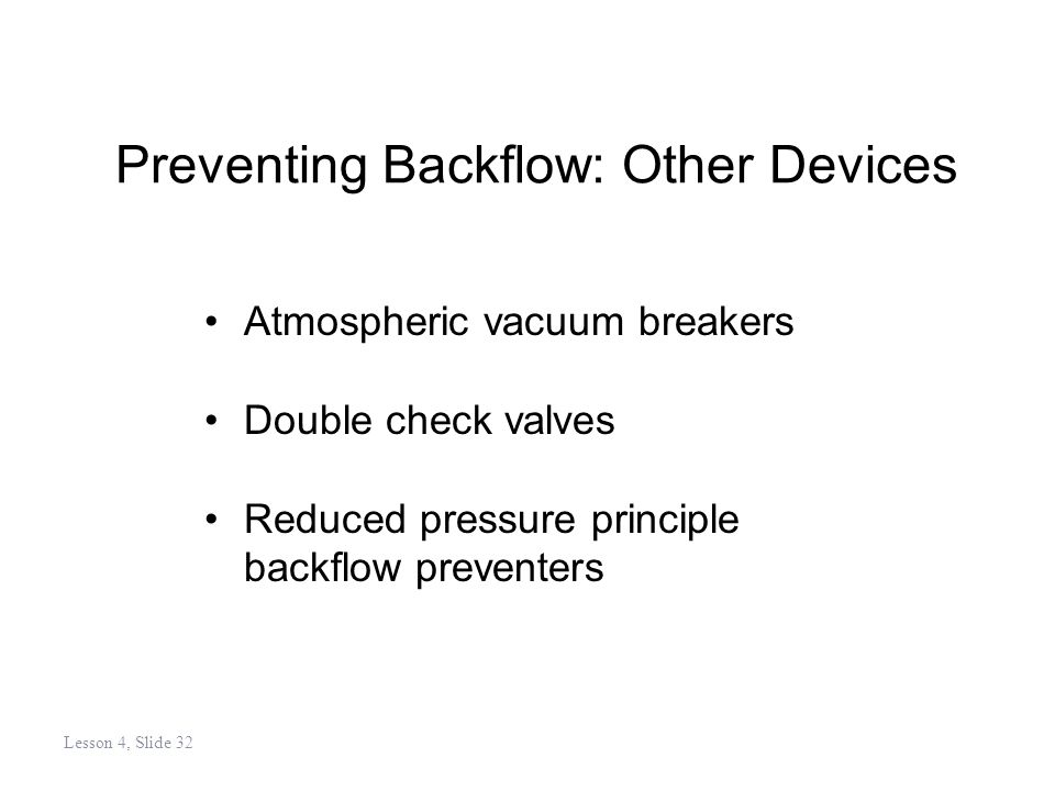 Preventing Backflow: Other Devices Atmospheric vacuum breakers Double check valves Reduced pressure principle backflow preventers Lesson 4, Slide 32