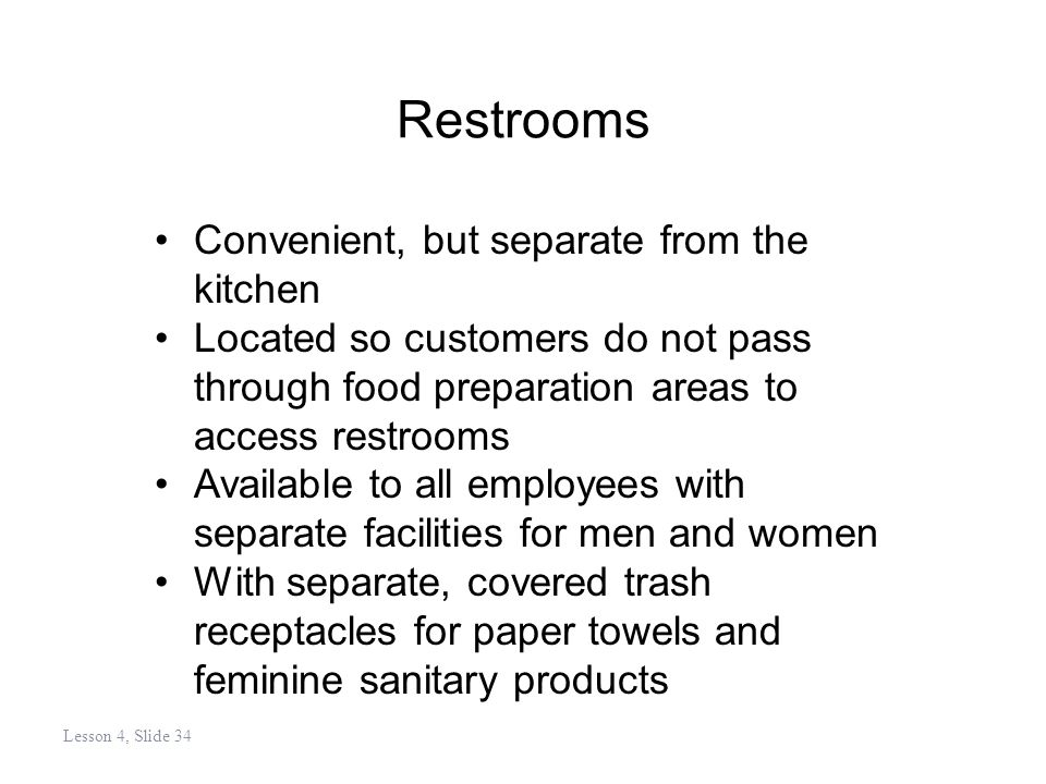 Restrooms Convenient, but separate from the kitchen Located so customers do not pass through food preparation areas to access restrooms Available to all employees with separate facilities for men and women With separate, covered trash receptacles for paper towels and feminine sanitary products Lesson 4, Slide 34