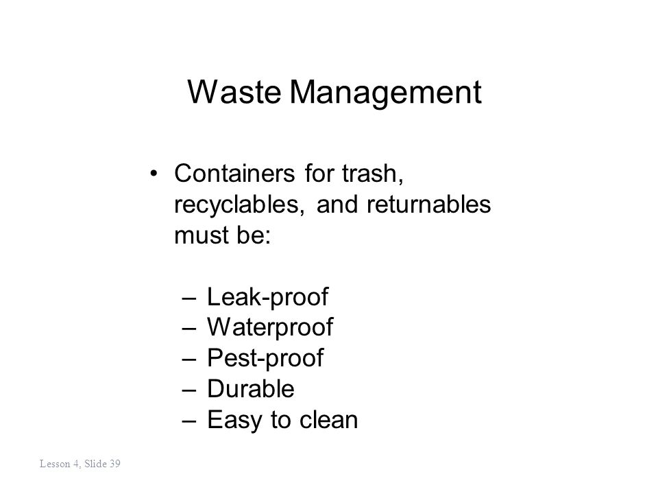 Waste Management Containers for trash, recyclables, and returnables must be: –Leak-proof –Waterproof –Pest-proof –Durable –Easy to clean Lesson 4, Slide 39