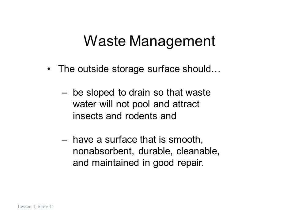 Waste Management The outside storage surface should… –be sloped to drain so that waste water will not pool and attract insects and rodents and –have a surface that is smooth, nonabsorbent, durable, cleanable, and maintained in good repair.