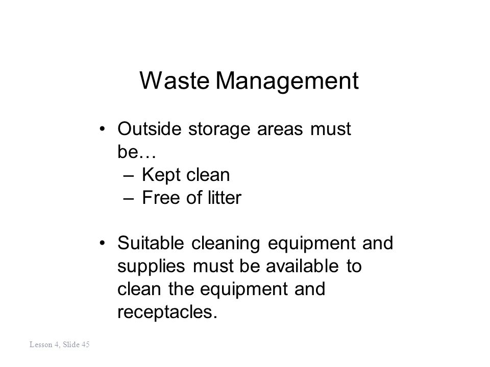 Waste Management Outside storage areas must be… –Kept clean –Free of litter Suitable cleaning equipment and supplies must be available to clean the equipment and receptacles.