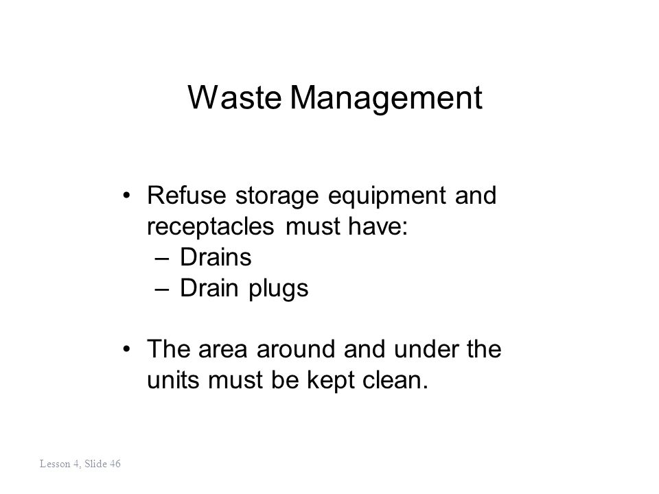 Waste Management Refuse storage equipment and receptacles must have: –Drains –Drain plugs The area around and under the units must be kept clean.