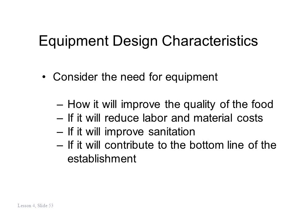 Equipment Design Characteristics Consider the need for equipment –How it will improve the quality of the food –If it will reduce labor and material costs –If it will improve sanitation –If it will contribute to the bottom line of the establishment Lesson 4, Slide 53