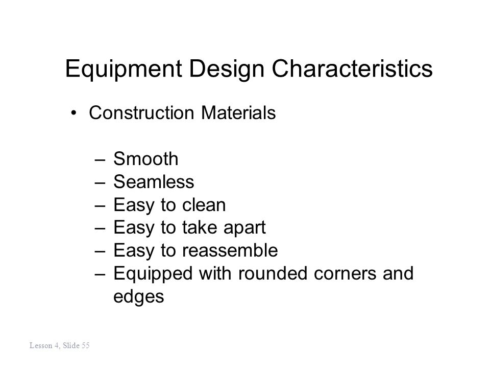 Equipment Design Characteristics Construction Materials –Smooth –Seamless –Easy to clean –Easy to take apart –Easy to reassemble –Equipped with rounded corners and edges Lesson 4, Slide 55