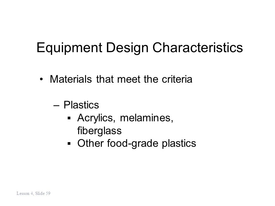 Equipment Design Characteristics Materials that meet the criteria –Plastics Acrylics, melamines, fiberglass Other food-grade plastics Lesson 4, Slide 59