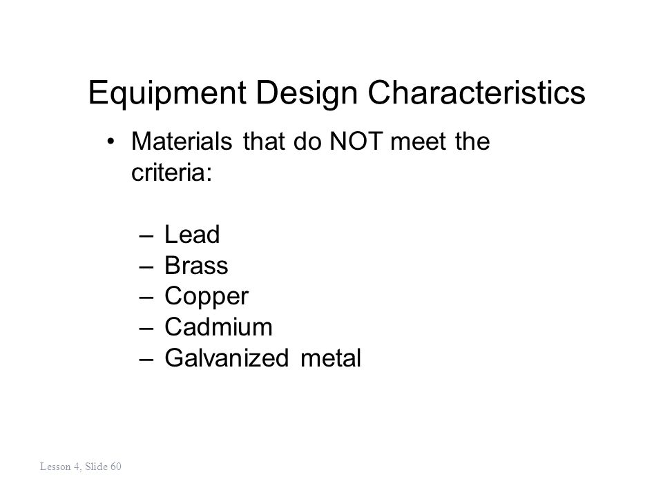 Equipment Design Characteristics Materials that do NOT meet the criteria: –Lead –Brass –Copper –Cadmium –Galvanized metal Lesson 4, Slide 60