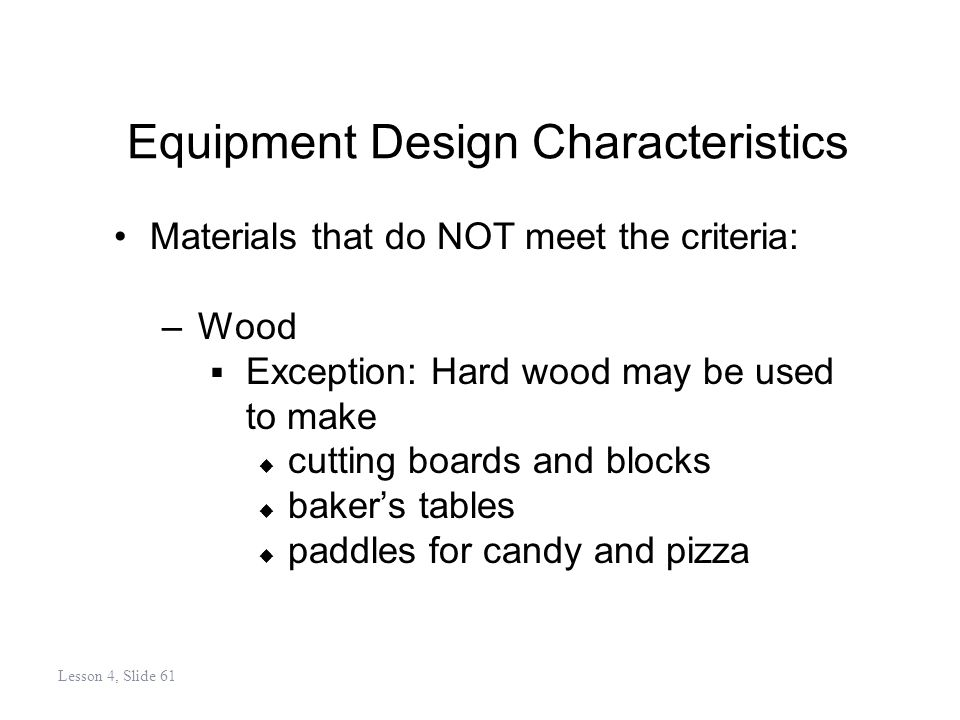 Equipment Design Characteristics Materials that do NOT meet the criteria: –Wood Exception: Hard wood may be used to make cutting boards and blocks bakers tables paddles for candy and pizza Lesson 4, Slide 61