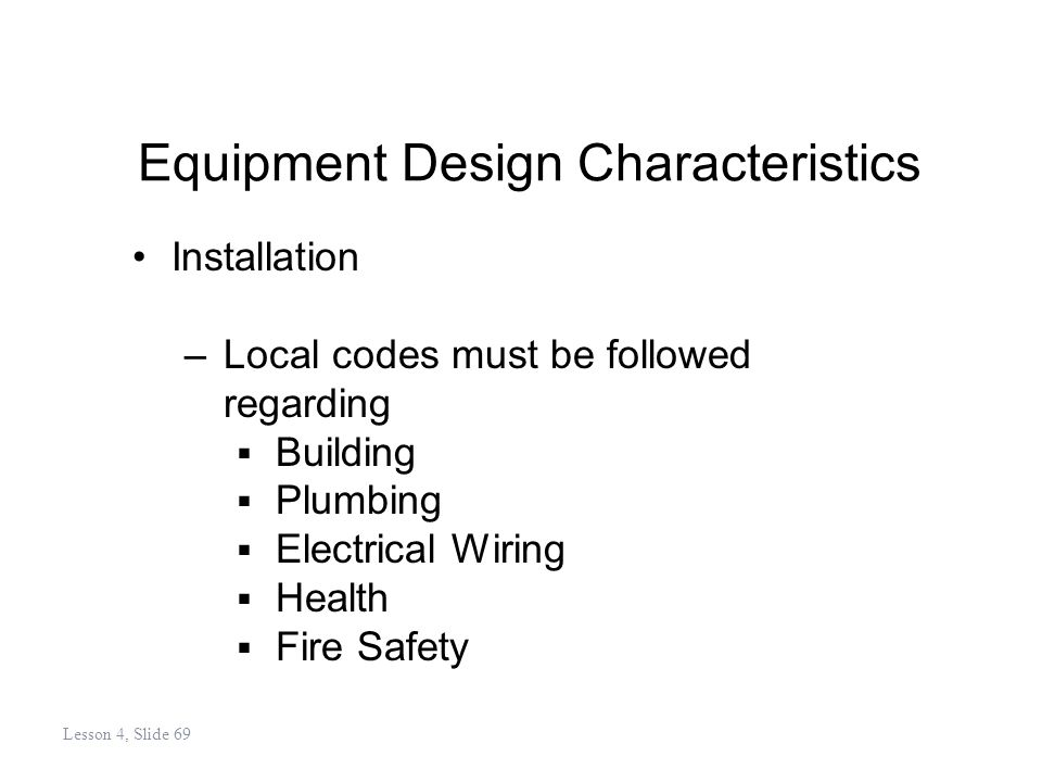 Equipment Design Characteristics Installation –Local codes must be followed regarding Building Plumbing Electrical Wiring Health Fire Safety Lesson 4, Slide 69