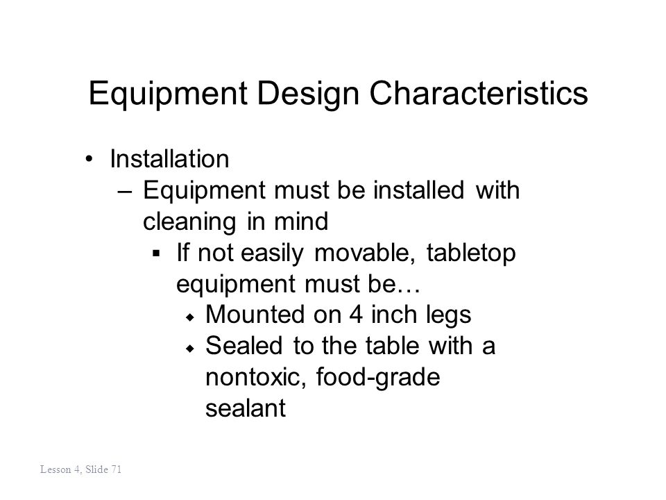 Equipment Design Characteristics Installation –Equipment must be installed with cleaning in mind If not easily movable, tabletop equipment must be… Mounted on 4 inch legs Sealed to the table with a nontoxic, food-grade sealant Lesson 4, Slide 71