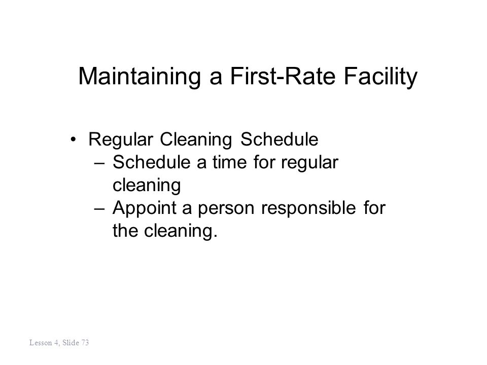 Maintaining a First-Rate Facility Regular Cleaning Schedule –Schedule a time for regular cleaning –Appoint a person responsible for the cleaning.
