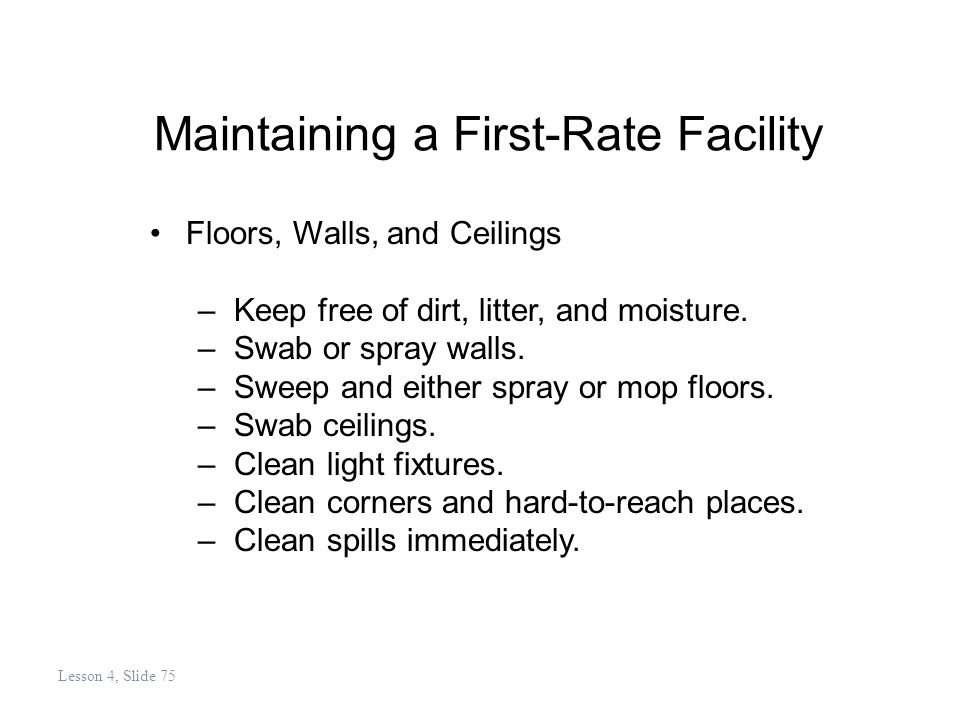 Maintaining a First-Rate Facility Floors, Walls, and Ceilings –Keep free of dirt, litter, and moisture.