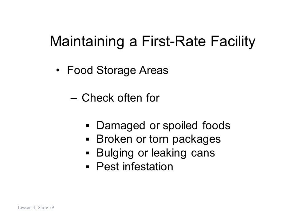 Maintaining a First-Rate Facility Food Storage Areas –Check often for Damaged or spoiled foods Broken or torn packages Bulging or leaking cans Pest infestation Lesson 4, Slide 79