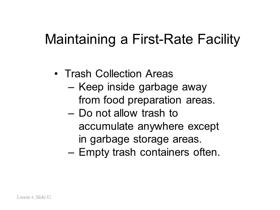 Maintaining a First-Rate Facility Trash Collection Areas –Keep inside garbage away from food preparation areas.